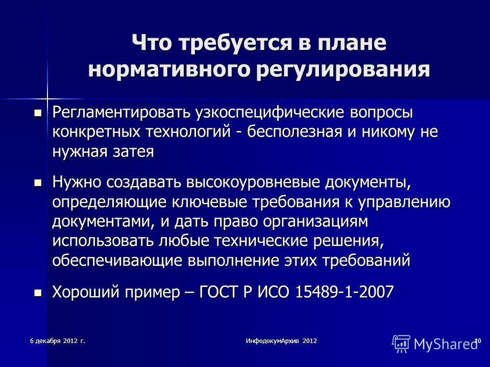 6 декабря 2012 г.ИнфодокумАрхив 201210 Что требуется в плане нормативного регулирования Регламентировать узкоспецифические вопросы конкретных технологий - бесполезная и никому не нужная затея Регламентировать узкоспецифические вопросы конкретных техн