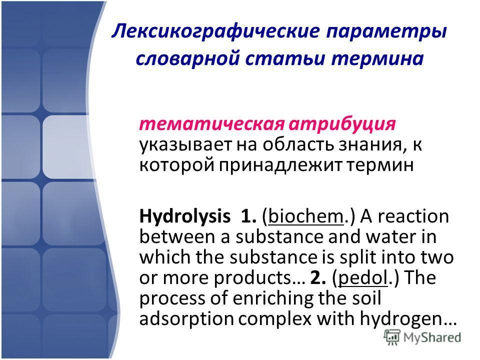 Лексикографические параметры словарной статьи термина тематическая атрибуция указывает на область знания, к которой принадлежит термин Hydrolysis 1. (biochem.) A reaction between a substance and water in which the substance is split into two or more