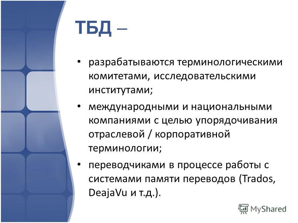ТБД – разрабатываются терминологическими комитетами, исследовательскими институтами; международными и национальными компаниями с целью упорядочивания отраслевой / корпоративной терминологии; переводчиками в процессе работы с системами памяти переводо