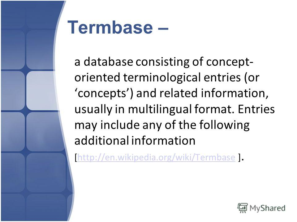 Termbase – a database consisting of concept- oriented terminological entries (or concepts) and related information, usually in multilingual format. Entries may include any of the following additional information [http://en.wikipedia.org/wiki/Termbase