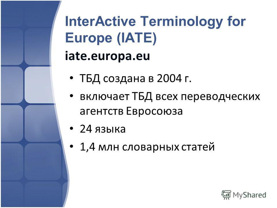 InterActive Terminology for Europe (IATE) iate.europa.eu ТБД создана в 2004 г. включает ТБД всех переводческих агентств Евросоюза 24 языка 1,4 млн словарных статей
