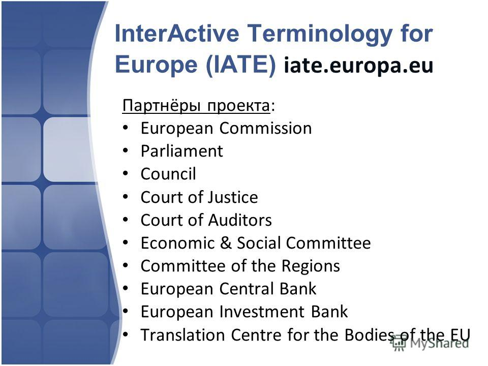 InterActive Terminology for Europe (IATE) iate.europa.eu Партнёры проекта: European Commission Parliament Council Court of Justice Court of Auditors Economic & Social Committee Committee of the Regions European Central Bank European Investment Bank T