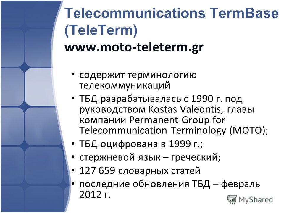 Telecommunications TermBase (TeleTerm) www.moto-teleterm.gr содержит терминологию телекоммуникаций ТБД разрабатывалась с 1990 г. под руководством Kostas Valeontis, главы компании Permanent Group for Telecommunication Terminology (MOTO); ТБД оцифрован
