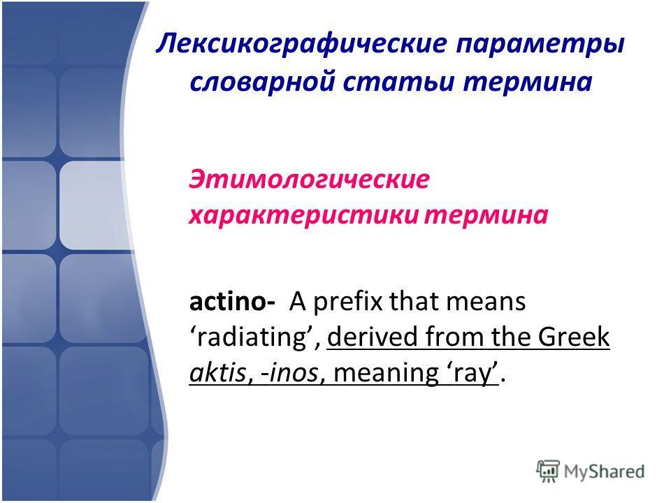 Лексикографические параметры словарной статьи термина Этимологические характеристики термина actino- A prefix that means radiating, derived from the Greek aktis, -inos, meaning ray.