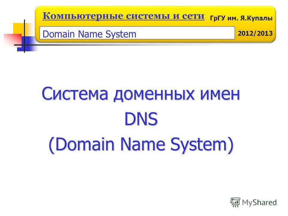 ГрГУ им. Я.Купалы 2012/2013 Компьютерные системы и сети Система доменных имен DNS (Domain Name System) Domain Name System