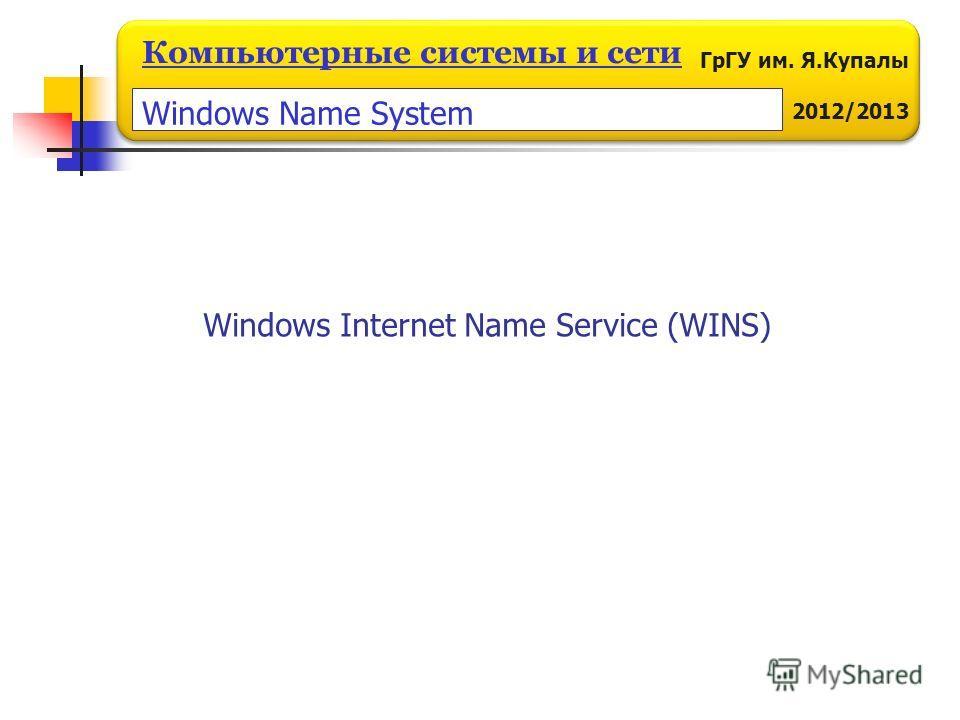 ГрГУ им. Я.Купалы 2012/2013 Компьютерные системы и сети Windows Internet Name Service (WINS) Windows Name System