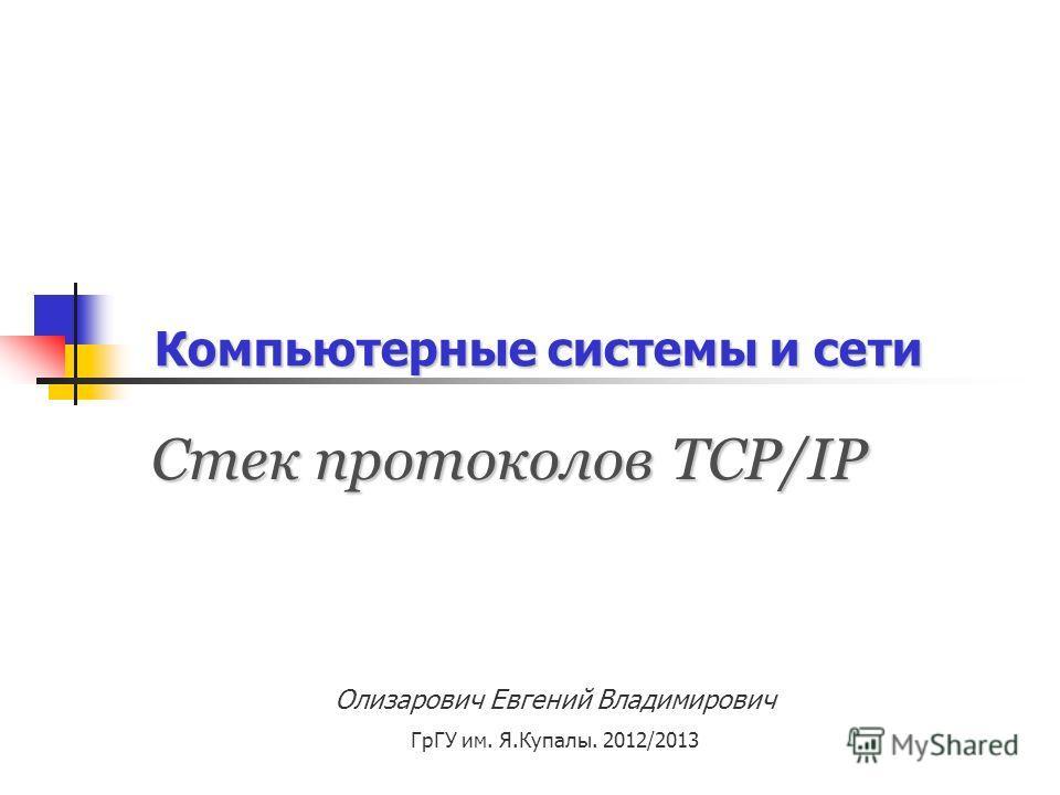 Компьютерные системы и сети Олизарович Евгений Владимирович ГрГУ им. Я.Купалы. 2012/2013 Стек протоколов TCP/IP