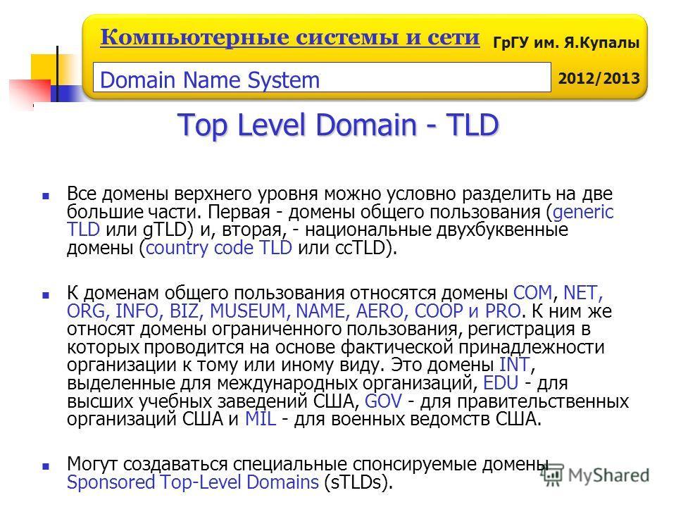 ГрГУ им. Я.Купалы 2012/2013 Компьютерные системы и сети Все домены верхнего уровня можно условно разделить на две большие части. Первая - домены общего пользования (generic TLD или gTLD) и, вторая, - национальные двухбуквенные домены (country code TL