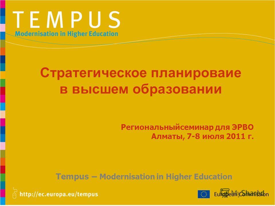 1 Стратегическое планироваие в высшем образовании Региональныйсеминар для ЭРВО Алматы, 7-8 июля 2011 г. Tempus – Modernisation in Higher Education