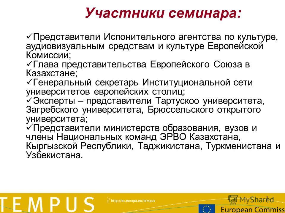 2 Участники семинара: Представители Испонительного агентства по культуре, аудиовизуальным средствам и культуре Европейской Комиссии; Глава представительства Европейского Союза в Казахстане; Генеральный секретарь Институциональной сети университетов е