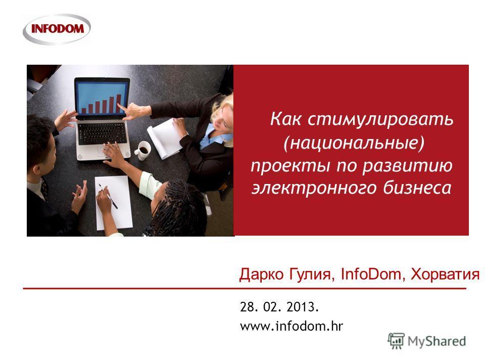 1 28. 02. 2013. www.infodom.hr Как стимулировать (национальные) проекты по развитию электронного бизнеса Дарко Гулия, InfoDom, Хорватия