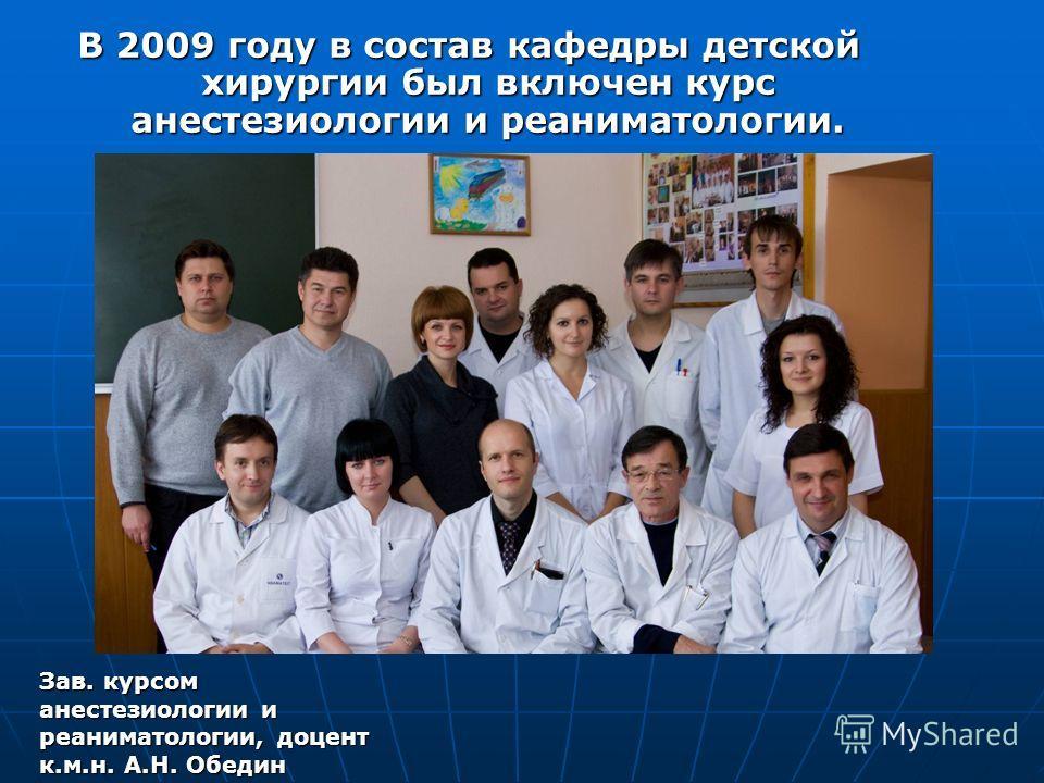 В 2009 году в состав кафедры детской хирургии был включен курс анестезиологии и реаниматологии. Зав. курсом анестезиологии и реаниматологии, доцент к.м.н. А.Н. Обедин
