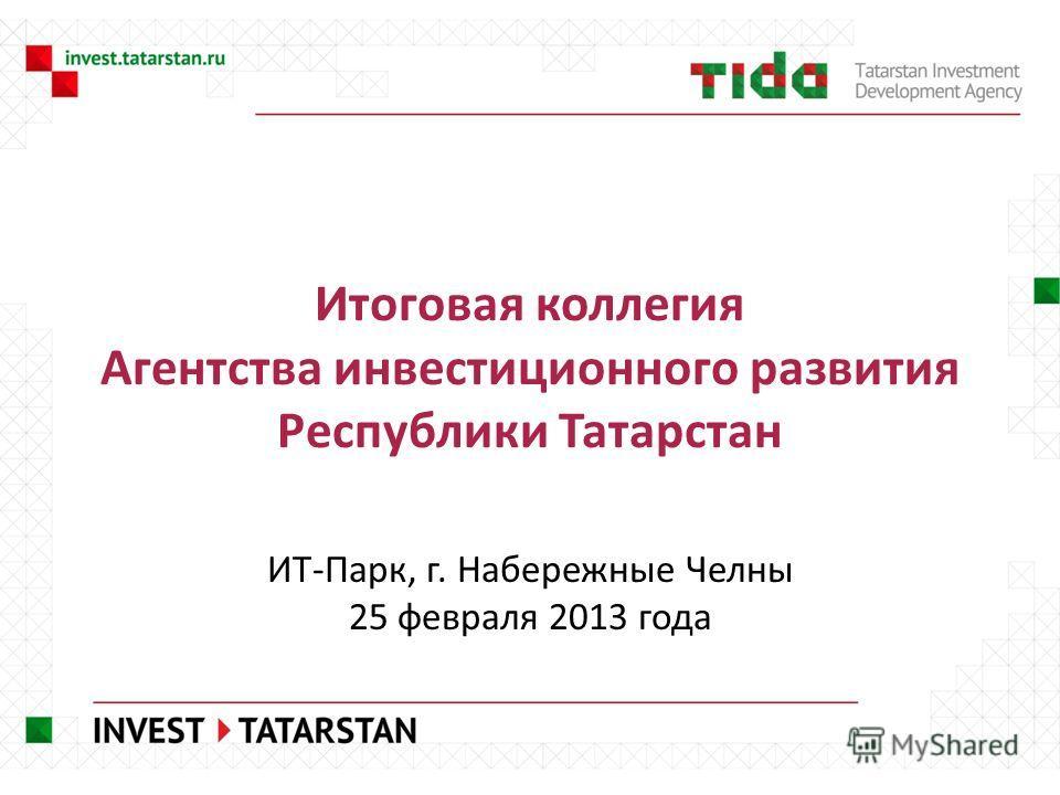 Итоговая коллегия Агентства инвестиционного развития Республики Татарстан ИТ-Парк, г. Набережные Челны 25 февраля 2013 года