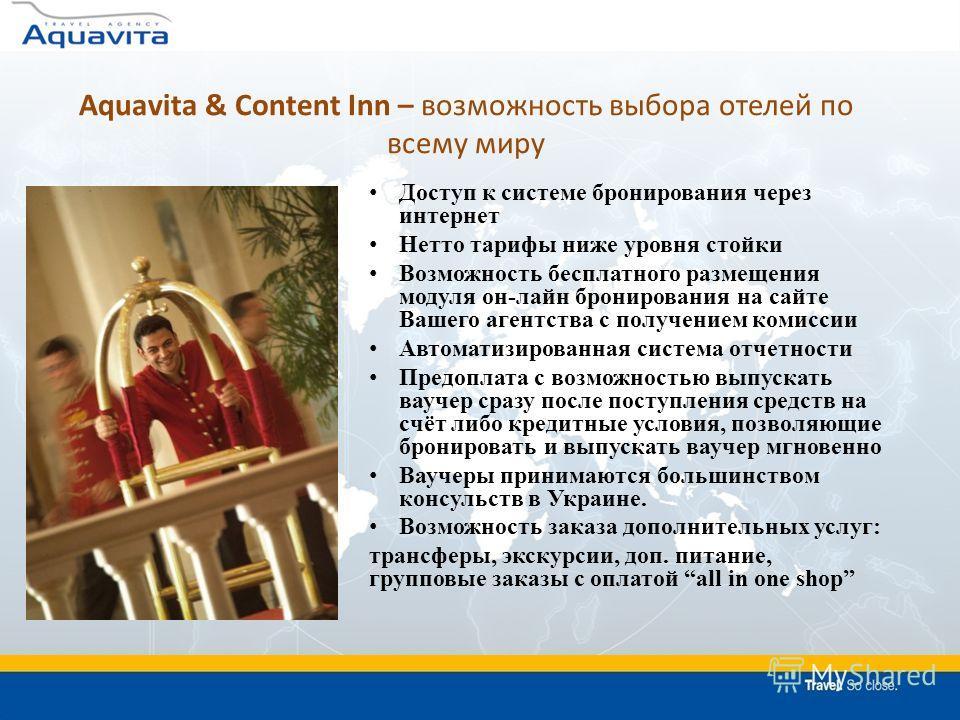 Aquavita & Content Inn – возможность выбора отелей по всему миру Доступ к системе бронирования через интернет Нетто тарифы ниже уровня стойки Возможность бесплатного размещения модуля он-лайн бронирования на сайте Вашего агентства с получением комисс