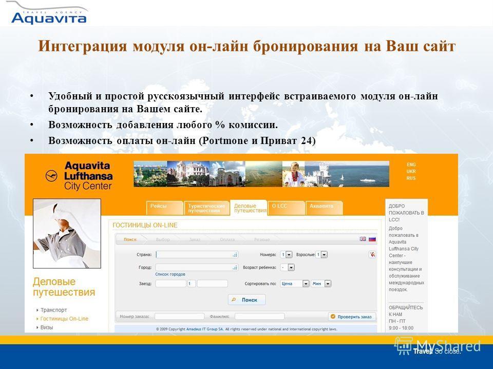 Интеграция модуля он-лайн бронирования на Ваш сайт Удобный и простой русскоязычный интерфейс встраиваемого модуля он-лайн бронирования на Вашем сайте. Возможность добавления любого % комиссии. Возможность оплаты он-лайн (Pоrtmone и Приват 24)