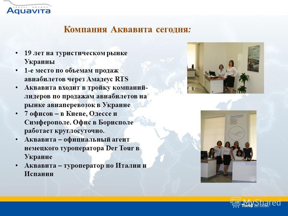 19 лет на туристическом рынке Украины 1-е место по объемам продаж авиабилетов через Амадеус RTS Аквавита входит в тройку компаний- лидеров по продажам авиабилетов на рынке авиаперевозок в Украине 7 офисов – в Киеве, Одессе и Симферополе. Офис в Борис