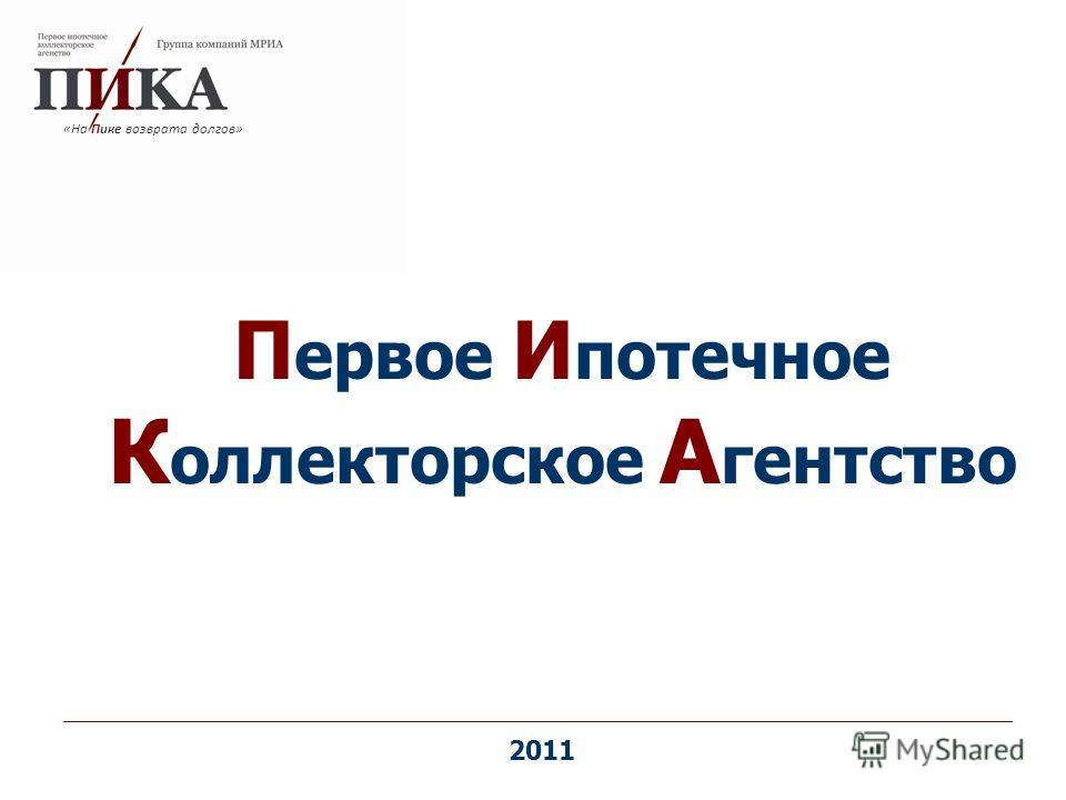П ервое И потечное К оллекторское А гентство «На Пике возврата долгов» 2011
