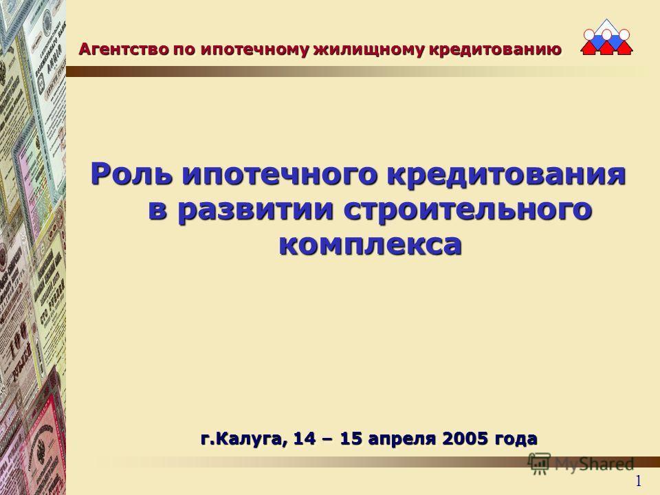 1 Роль ипотечного кредитования в развитии строительного комплекса г.Калуга, 14 – 15 апреля 2005 года Агентство по ипотечному жилищному кредитованию
