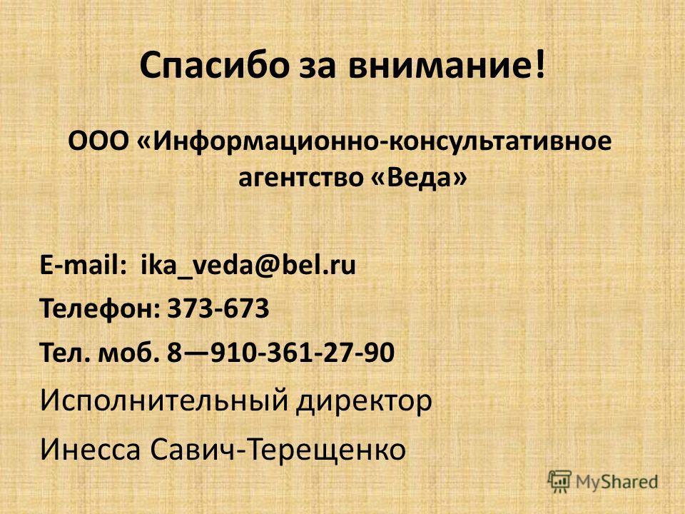 Спасибо за внимание! ООО «Информационно-консультативное агентство «Веда» E-mail: ika_veda@bel.ru Телефон: 373-673 Тел. моб. 8910-361-27-90 Исполнительный директор Инесса Савич-Терещенко