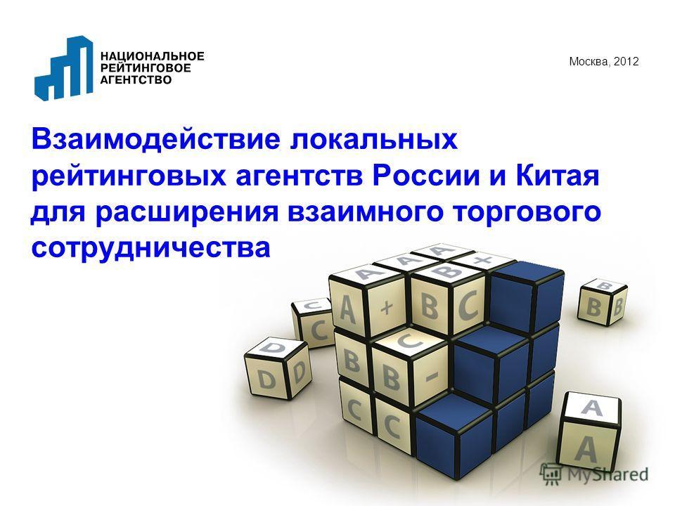Взаимодействие локальных рейтинговых агентств России и Китая для расширения взаимного торгового сотрудничества Москва, 2012