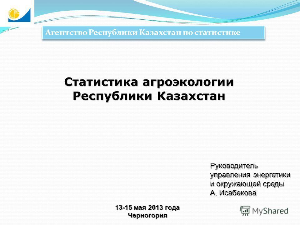 Агентство Республики Казахстан по статистике Статистика агроэкологии Республики Казахстан Руководитель управления энергетики и окружающей среды А. Исабекова 13-15 мая 2013 года Черногория