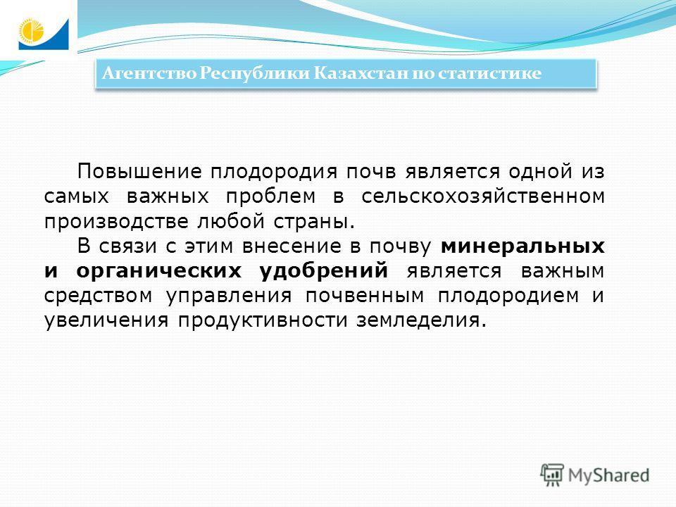 Агентство Республики Казахстан по статистике Повышение плодородия почв является одной из самых важных проблем в сельскохозяйственном производстве любой страны. В связи с этим внесение в почву минеральных и органических удобрений является важным средс