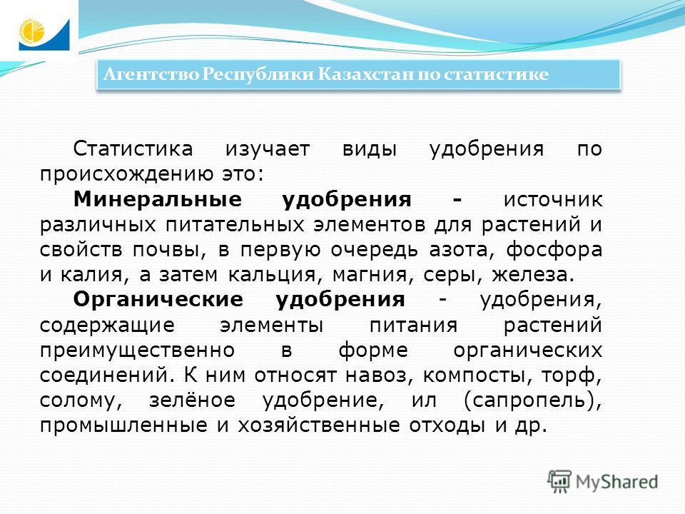 Агентство Республики Казахстан по статистике Статистика изучает виды удобрения по происхождению это: Минеральные удобрения - источник различных питательных элементов для растений и свойств почвы, в первую очередь азота, фосфора и калия, а затем кальц