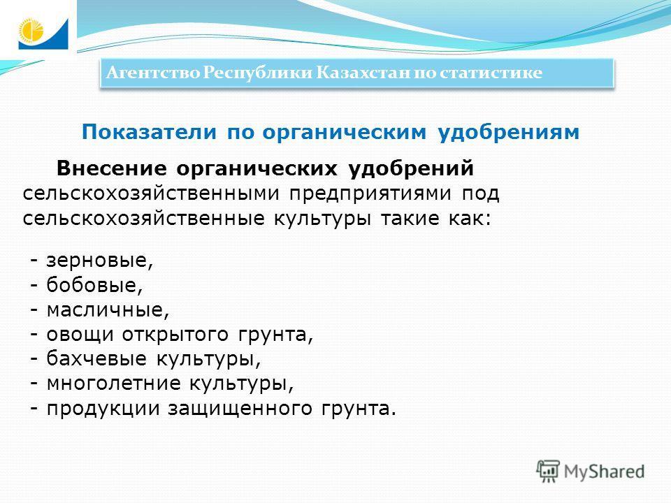 Агентство Республики Казахстан по статистике Внесение органических удобрений сельскохозяйственными предприятиями под сельскохозяйственные культуры такие как: - зерновые, - бобовые, - масличные, - овощи открытого грунта, - бахчевые культуры, - многоле