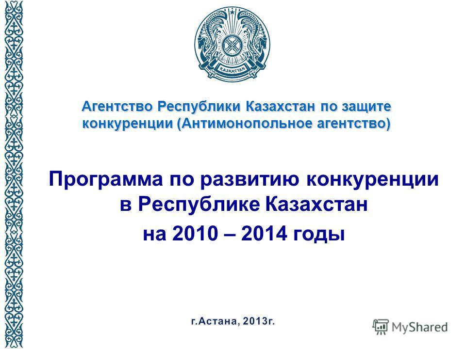 Агентство Республики Казахстан по защите конкуренции (Антимонопольное агентство) Программа по развитию конкуренции в Республике Казахстан на 2010 – 2014 годы