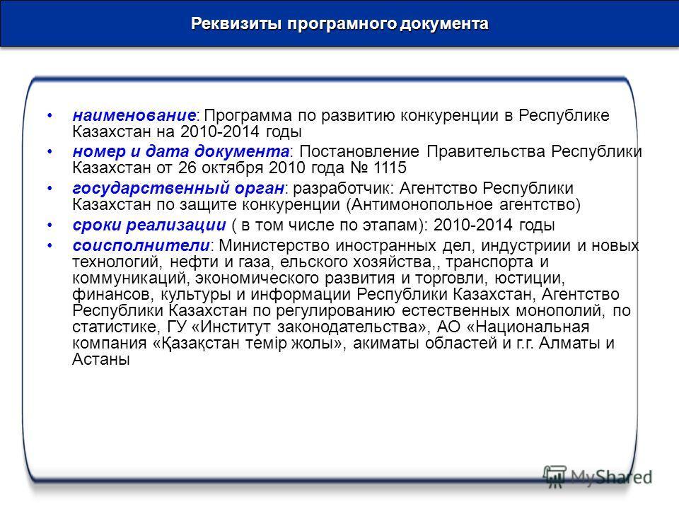 Реквизиты программного документа Реквизиты програмного документа наименование: Программа по развитию конкуренции в Республике Казахстан на 2010-2014 годы номер и дата документа: Постановление Правительства Республики Казахстан от 26 октября 2010 года