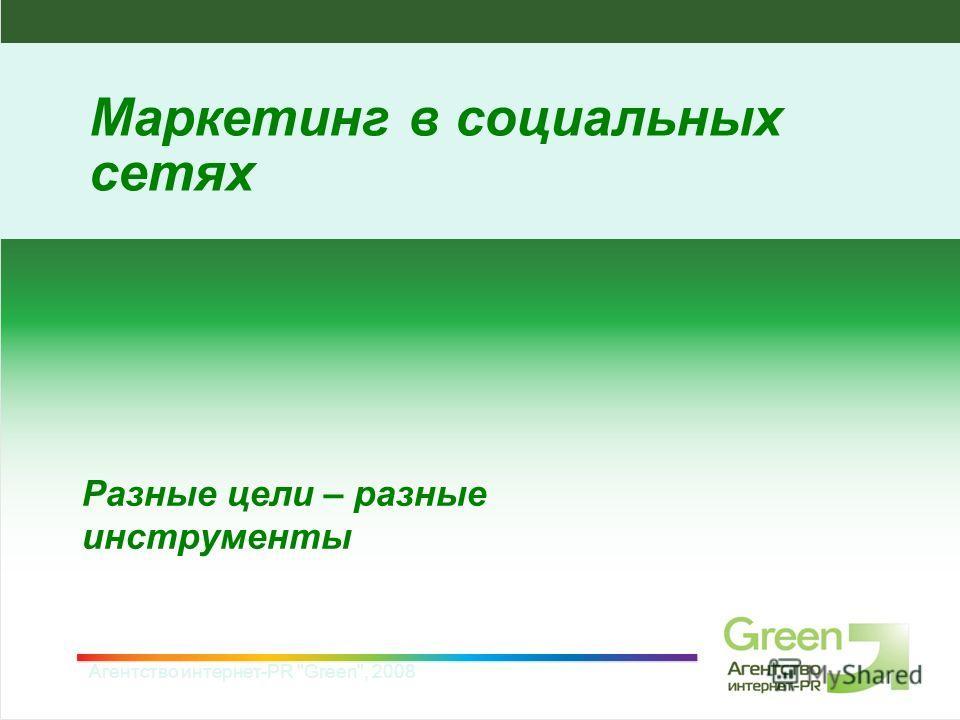 Агентство интернет-PR Green, 2008 Разные цели – разные инструменты Маркетинг в социальных сетях