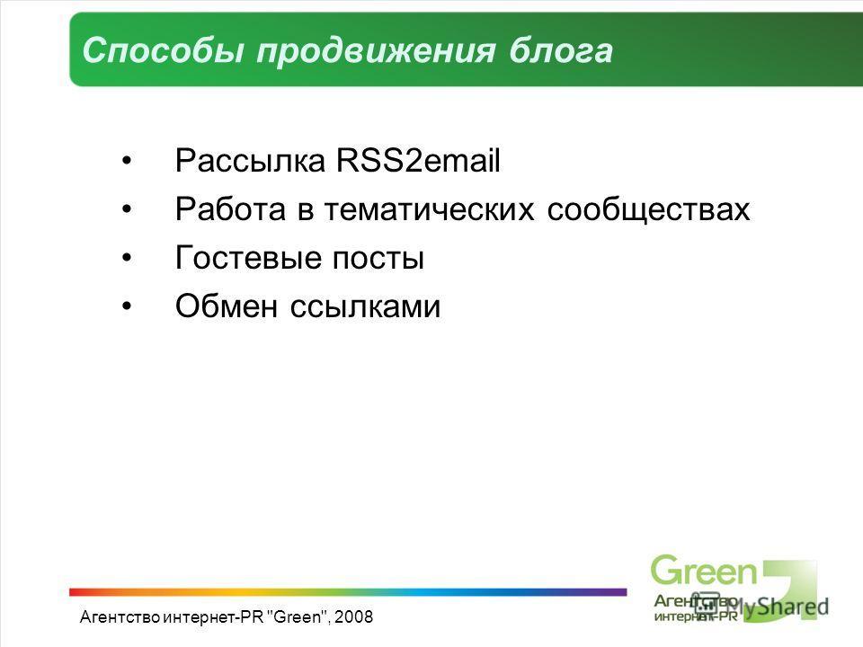 Способы продвижения блога Рассылка RSS2email Работа в тематических сообществах Гостевые посты Обмен ссылками Агентство интернет-PR Green, 2008