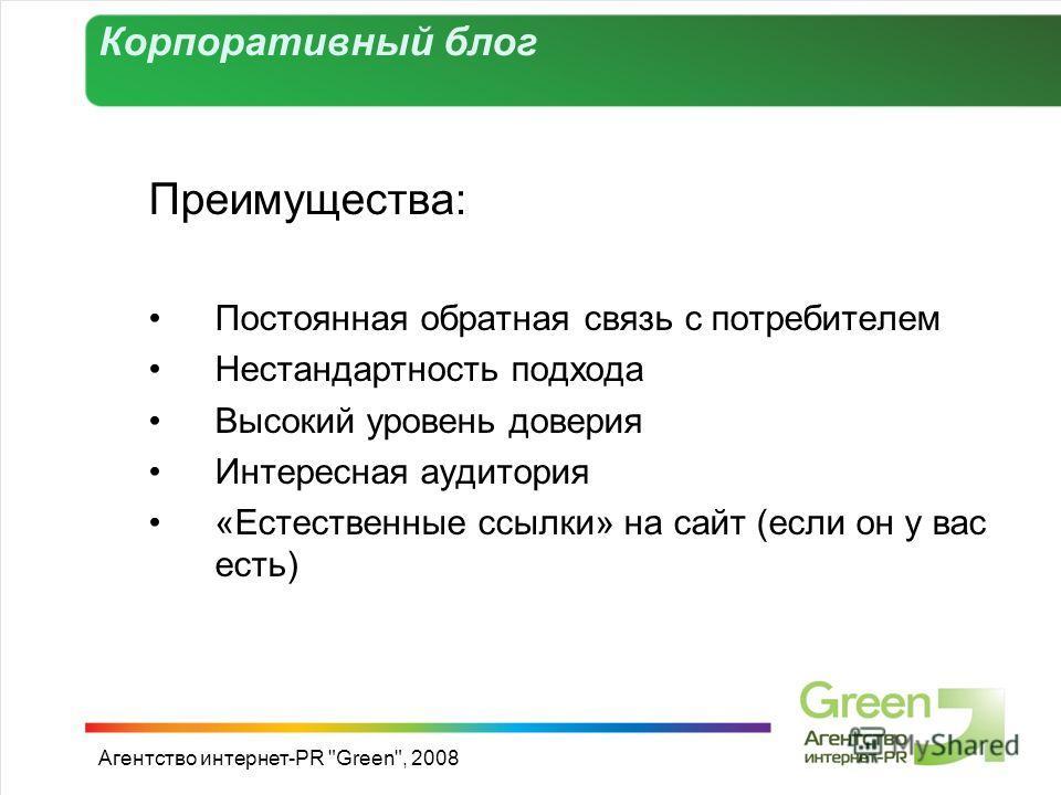 Преимущества: Постоянная обратная связь с потребителем Нестандартность подхода Высокий уровень доверия Интересная аудитория «Естественные ссылки» на сайт (если он у вас есть) Агентство интернет-PR Green, 2008 Корпоративный блог