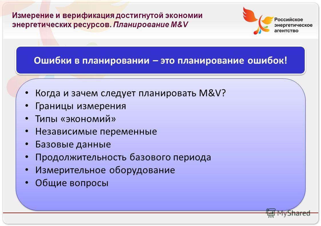 Российское энергетическое агентство Измерение и верификация достигнутой экономии энергетических ресурсов. Планирование M&V Ошибки в планировании – это планирование ошибок! Когда и зачем следует планировать M&V? Границы измерения Типы «экономий» Незав