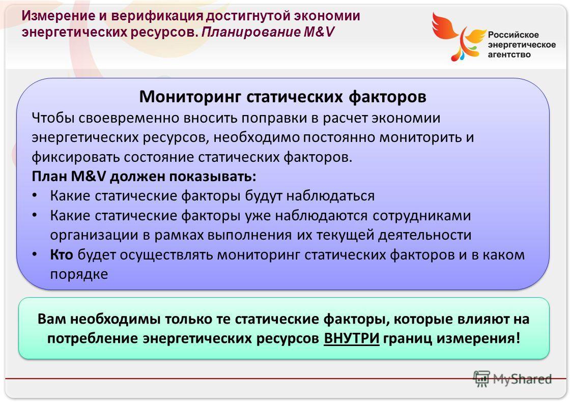 Российское энергетическое агентство Измерение и верификация достигнутой экономии энергетических ресурсов. Планирование M&V Мониторинг статических факторов Чтобы своевременно вносить поправки в расчет экономии энергетических ресурсов, необходимо посто