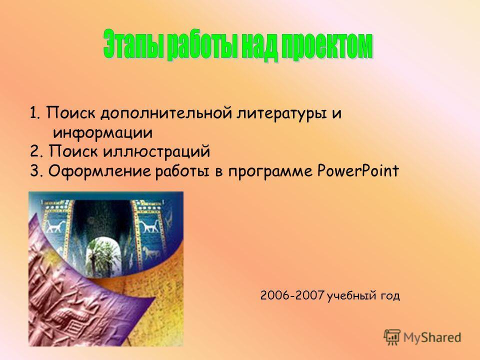 1. Поиск дополнительной литературы и информации 2. Поиск иллюстраций 3. Оформление работы в программе PowerPoint 2006-2007 учебный год
