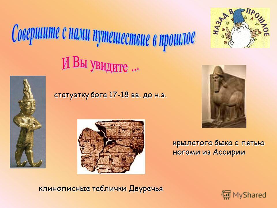 крылатого быка с пятью ногами из Ассирии статуэтку бога 17-18 вв. до н.э. клинописные таблички Двуречья