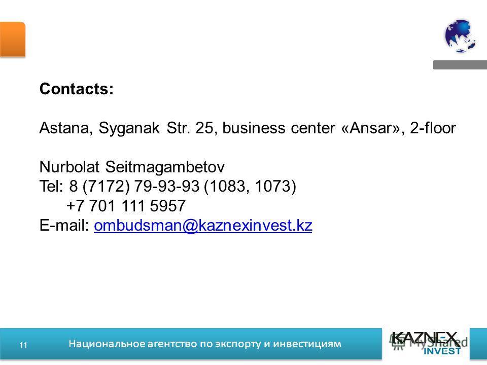 Национальное агентство по экспорту и инвестициям Contacts: Astana, Syganak Str. 25, business center «Ansar», 2-floor Nurbolat Seitmagambetov Tel: 8 (7172) 79-93-93 (1083, 1073) +7 701 111 5957 E-mail: ombudsman@kaznexinvest.kzombudsman@kaznexinvest.k