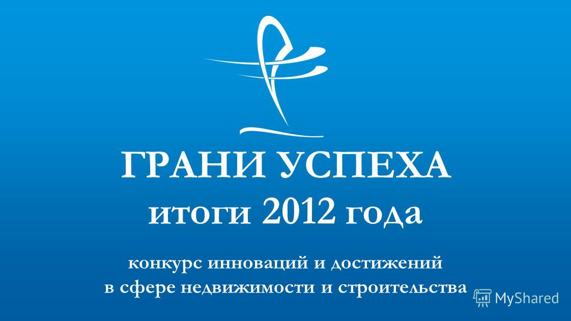 конкурс инноваций и достижений в сфере недвижимости и строительства ГРАНИ УСПЕХА итоги 2012 года