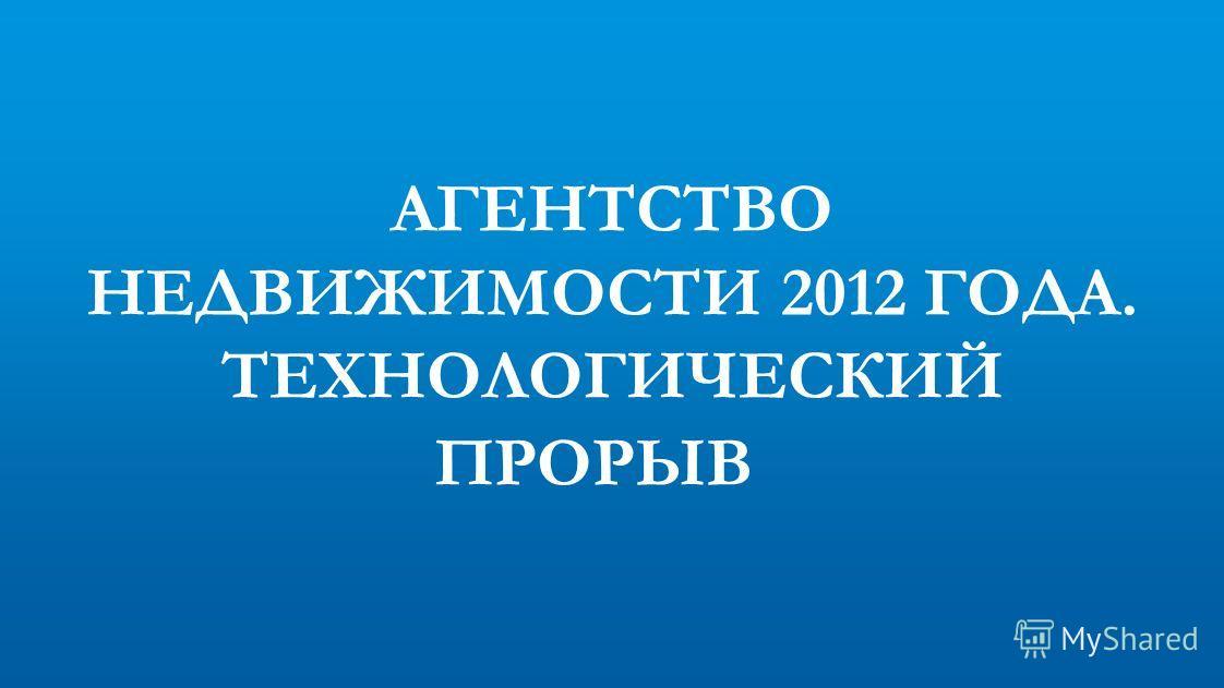 АГЕНТСТВО НЕДВИЖИМОСТИ 2012 ГОДА. ТЕХНОЛОГИЧЕСКИЙ ПРОРЫВ