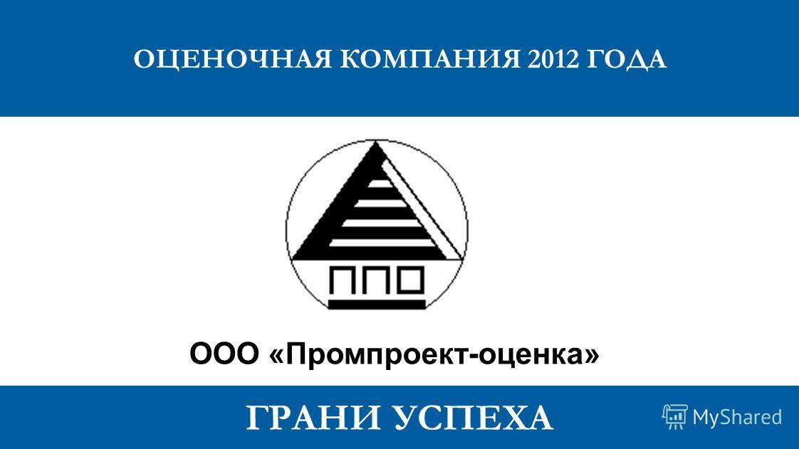 ГРАНИ УСПЕХА ОЦЕНОЧНАЯ КОМПАНИЯ 2012 ГОДА ООО «Промпроект-оценка»