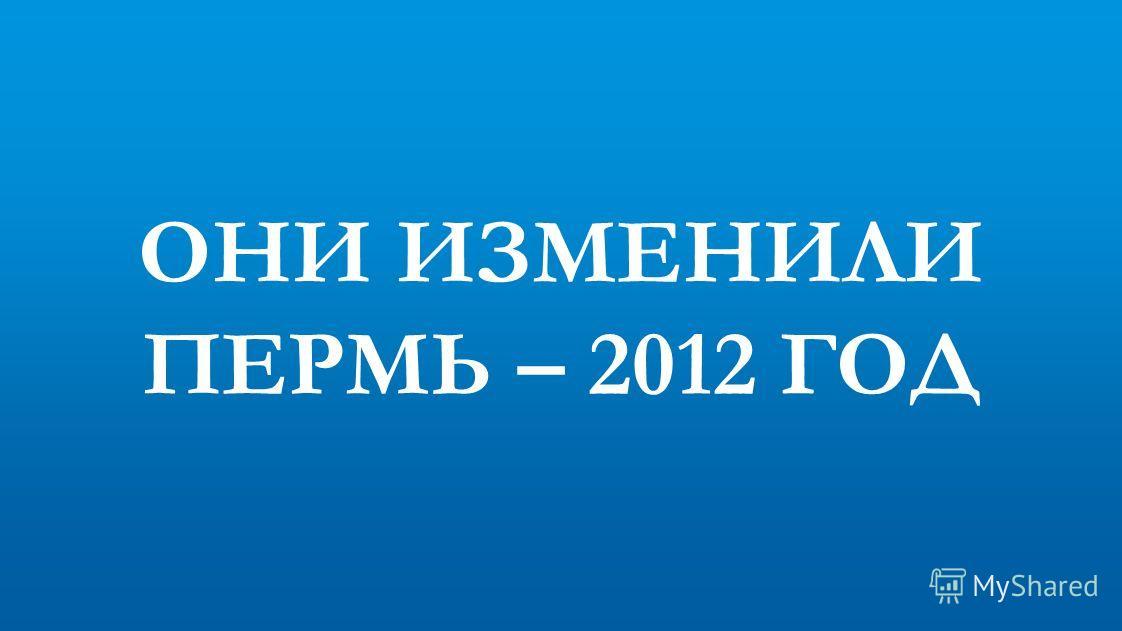 ОНИ ИЗМЕНИЛИ ПЕРМЬ – 2012 ГОД