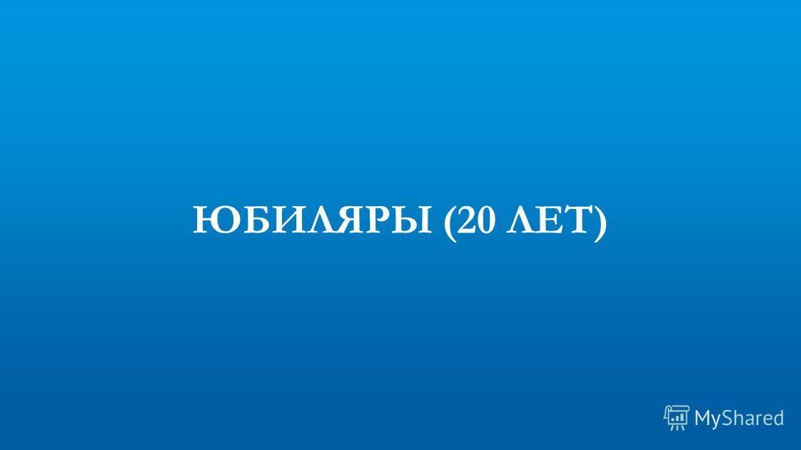ЮБИЛЯРЫ (20 ЛЕТ)