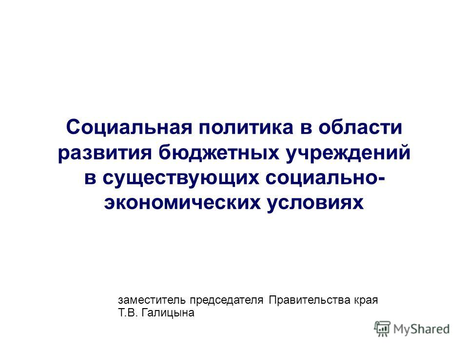 Социальная политика в области развития бюджетных учреждений в существующих социально- экономических условиях заместитель председателя Правительства края Т.В. Галицына