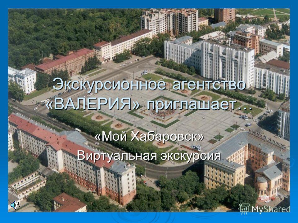 Экскурсионное агентство «ВАЛЕРИЯ» приглашает… «Мой Хабаровск» Виртуальная экскурсия
