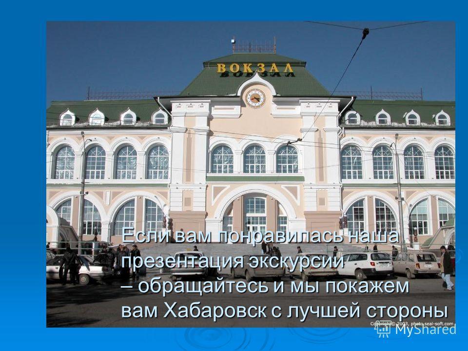 . Если вам понравилась наша презентация экскурсии – обращайтесь и мы покажем вам Хабаровск с лучшей стороны