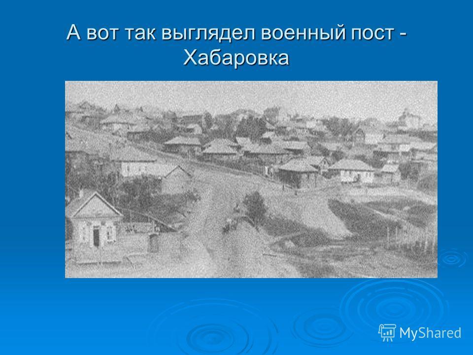 А вот так выглядел военный пост - Хабаровка