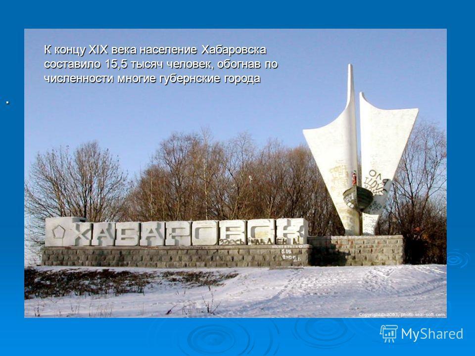 . К концу XIX века население Хабаровска составило 15,5 тысяч человек, обогнав по численности многие губернские города