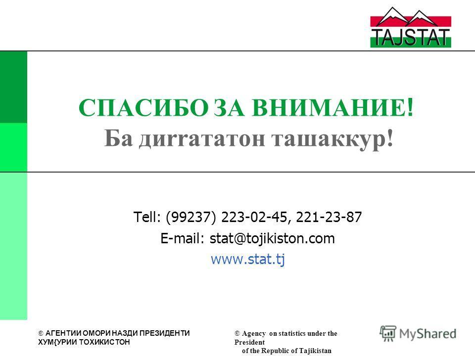 © АГЕНТИИ ОМОРИ НАЗДИ ПРЕЗИДЕНТИ XУМ{УРИИ ТОXИКИСТОН © Agency on statistics under the President of the Republic of Tajikistan СПАСИБО ЗА ВНИМАНИЕ! Ба диrrататон ташаккур! Tell: (99237) 223-02-45, 221-23-87 E-mail: stat@tojikiston.com www.stat.tj