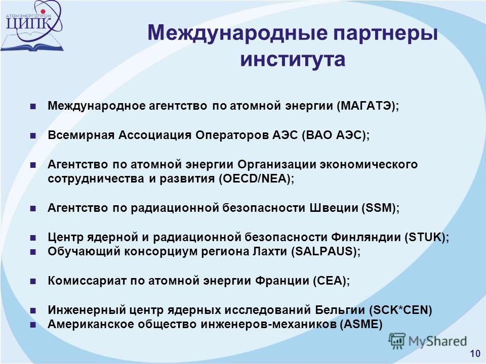 Международные партнеры института Международное агентство по атомной энергии (МАГАТЭ); Всемирная Ассоциация Операторов АЭС (ВАО АЭС); Агентство по атомной энергии Организации экономического сотрудничества и развития (OECD/NEA); Агентство по радиационн